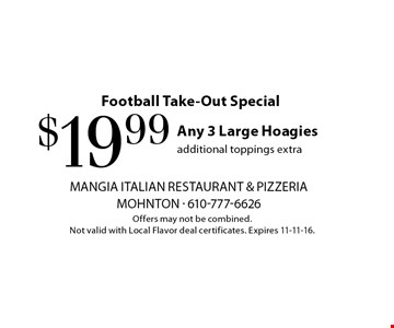 Football Take-Out Special. $19.99 Any 3 Large Hoagies. Additional toppings extra. Offers may not be combined. Not valid with Local Flavor deal certificates. Expires 11-11-16.