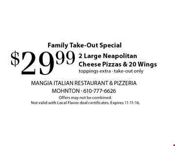 Family Take-Out Special. $29.99 2 Large Neapolitan Cheese Pizzas & 20 Wings. Toppings extra. take-out only. Offers may not be combined. Not valid with Local Flavor deal certificates. Expires 11-11-16.