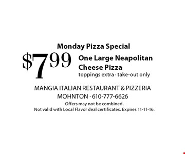Monday Pizza Special. $7.99 One Large Neapolitan Cheese Pizza. Toppings extra. take-out only. Offers may not be combined. Not valid with Local Flavor deal certificates. Expires 11-11-16.