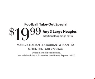 Football Take-Out Special. $19.99 for any 3 Large Hoagies. Additional toppings extra. Offers may not be combined. Not valid with Local Flavor deal certificates. Expires 1-6-17.