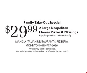 Family Take-Out Special. $29.99 for 2 Large Neapolitan Cheese Pizzas & 20 Wings. Toppings extra. Take-out only. Offers may not be combined. Not valid with Local Flavor deal certificates. Expires 1-6-17.