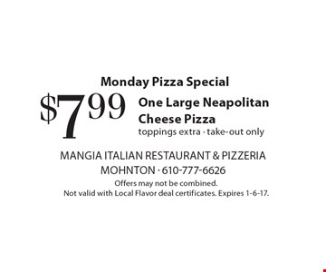 Monday Pizza Special. $7.99 for One Large Neapolitan Cheese Pizza. Toppings extra. Take-out only. Offers may not be combined. Not valid with Local Flavor deal certificates. Expires 1-6-17.