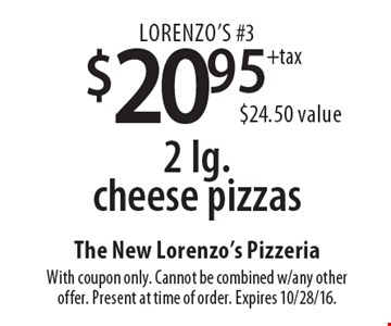 Lorenzo's #3. $20.95 +tax 2 lg. cheese pizzas. $24.50 value. With coupon only. Cannot be combined w/any other offer. Present at time of order. Expires 10/28/16.