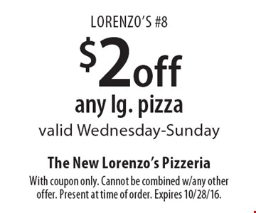 Lorenzo's #8. $2 off any lg. pizza. Valid Wednesday-Sunday. With coupon only. Cannot be combined w/any other offer. Present at time of order. Expires 10/28/16.