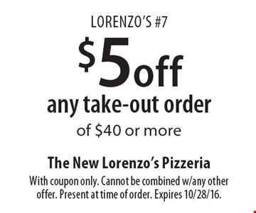 Lorenzo's #7. $5 off any take-out order of $40 or more. With coupon only. Cannot be combined w/any other offer. Present at time of order. Expires 10/28/16.