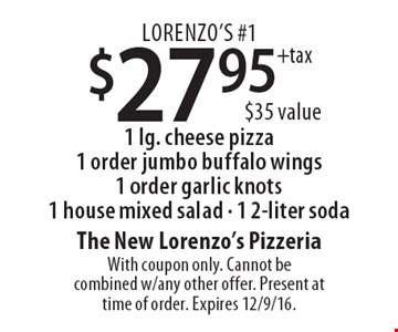 Lorenzo's #1 $27.95+tax 1 lg. cheese pizza1 order jumbo buffalo wings 1 order garlic knots1 house mixed salad - 1 2-liter soda $35 value. With coupon only. Cannot be combined w/any other offer. Present at time of order. Expires 12/9/16.