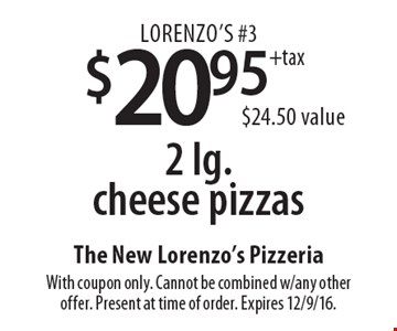 Lorenzo's #3 $20.95+tax 2 lg. cheese pizzas $24.50 value. With coupon only. Cannot be combined w/any other offer. Present at time of order. Expires 12/9/16.