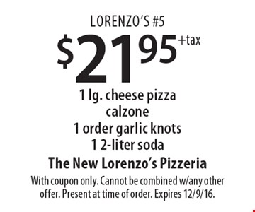 Lorenzo's #5 $21.95+tax 1 lg. cheese pizza calzone 1 order garlic knots1 2-liter soda. With coupon only. Cannot be combined w/any other offer. Present at time of order. Expires 12/9/16.