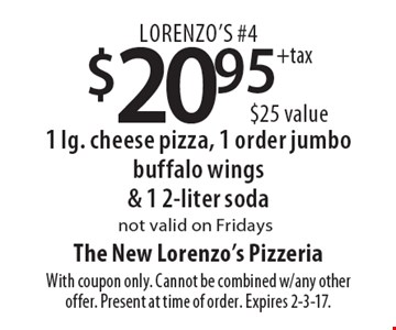 Lorenzo's #4 $20.95 + tax 1 lg. cheese pizza, 1 order jumbo buffalo wings & 1 2-liter soda ($25 value) Not valid on Fridays. With coupon only. Cannot be combined w/any other offer. Present at time of order. Expires 2-3-17.
