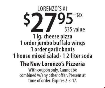 Lorenzo's #1 $27.95 + tax 1 lg. cheese pizza, 1 order jumbo buffalo wings, 1 order garlic knots, 1 house mixed salad, 1 2-liter soda ($35 value). With coupon only. Cannot be combined w/any other offer. Present at time of order. Expires 2-3-17.