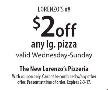 Lorenzo's #8 $2 off any lg. pizza valid Wednesday-Sunday. With coupon only. Cannot be combined w/any other offer. Present at time of order. Expires 2-3-17.