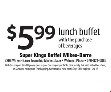 $5.99 lunch buffet with the purchase of beverages. With this coupon. Limit 8 people per coupon. One coupon per table. Dine in only. Not valid with other offers,on Sundays, holidays or Thanksgiving, Christmas or New Year's Day. Offer expires 1-20-17.