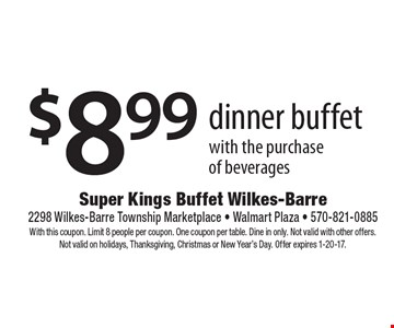 $8.99 dinner buffet with the purchase of beverages. With this coupon. Limit 8 people per coupon. One coupon per table. Dine in only. Not valid with other offers. Not valid on holidays, Thanksgiving, Christmas or New Year's Day. Offer expires 1-20-17.