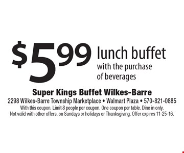 $5.99 lunch buffet with the purchase of beverages. With this coupon. Limit 8 people per coupon. One coupon per table. Dine in only. Not valid with other offers, on Sundays or holidays or Thanksgiving. Offer expires 11-25-16.