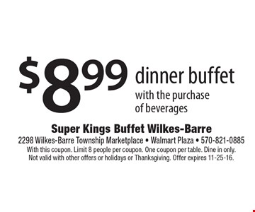 $8.99 dinner buffet with the purchase of beverages. With this coupon. Limit 8 people per coupon. One coupon per table. Dine in only. Not valid with other offers or holidays or Thanksgiving. Offer expires 11-25-16.
