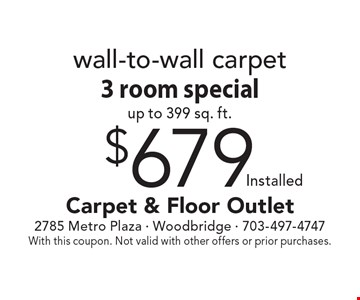$679 installed wall-to-wall carpet 3 room special, up to 399 sq. ft. With this coupon. Not valid with other offers or prior purchases.