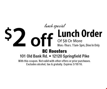 lunch special $2 off Lunch Order Of $8 Or More. Mon.-Thurs. 11am-5pm, Dine In Only. With this coupon. Not valid with other offers or prior purchases. Excludes alcohol, tax & gratuity. Expires 3/18/16.