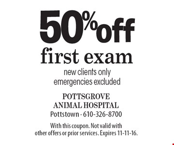 50% off first exam new clients only emergencies excluded. With this coupon. Not valid with other offers or prior services. Expires 11-11-16.