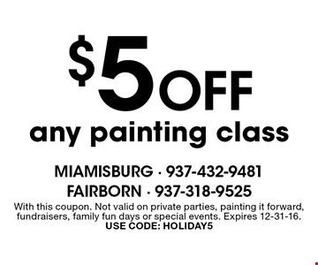 $5 Off any painting class. With this coupon. Not valid on private parties, painting it forward, fundraisers, family fun days or special events. Expires 12-31-16. USE CODE: HOLIDAY5