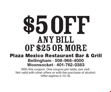 $5 off ANY BILLOF $25 or more. With this coupon. One coupon per table, per visit. Not valid with other offers or with the purchase of alcohol. Offer expires 5-13-16.