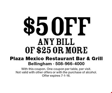 $5 off Any Bill Of $25 or more. With this coupon. One coupon per table, per visit. Not valid with other offers or with the purchase of alcohol. Offer expires 7-1-16.