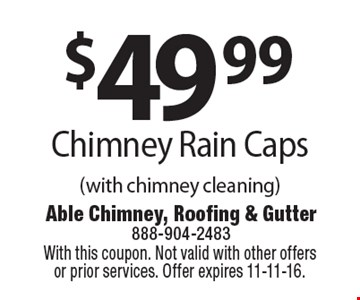 $49 .99 Chimney Rain Caps (with chimney cleaning). With this coupon. Not valid with other offers or prior services. Offer expires 11-11-16.