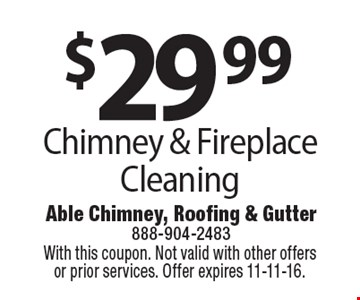 $29 .99 Chimney & Fireplace Cleaning. With this coupon. Not valid with other offers or prior services. Offer expires 11-11-16.