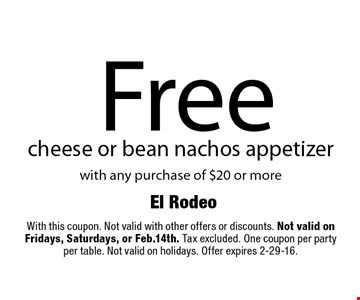 Free cheese or bean nachos appetizer with any purchase of $20 or more. With this coupon. Not valid with other offers or discounts. Not valid on Fridays, Saturdays, or Feb.14th. Tax excluded. One coupon per party per table. Not valid on holidays. Offer expires 2-29-16.