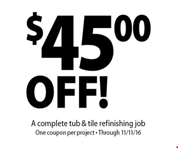 $45.00 OFF! A complete tub & tile refinishing job. One coupon per project - Through 11/11/16