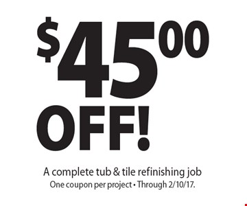 $45.00 Off! A complete tub & tile refinishing job. One coupon per project - Through 2/10/17.