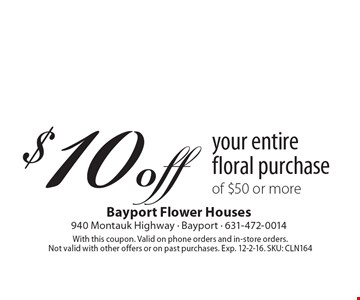$10 off your entire floral purchase of $50 or more. With this coupon. Valid on phone orders and in-store orders. Not valid with other offers or on past purchases. Exp. 12-2-16. SKU: CLN164