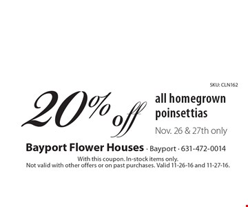 20% off all homegrown poinsettias Nov. 26 & 27th only. With this coupon. In-stock items only. Not valid with other offers or on past purchases. Valid 11-26-16 and 11-27-16.SKU: CLN162