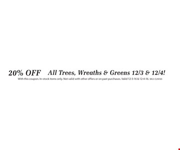 20% OFF All Trees, Wreaths & Greens 12/3 & 12/4! With this coupon. In-stock items only. Not valid with other offers or on past purchases. Valid 12-3-16 & 12-4-16. SKU: CLN163