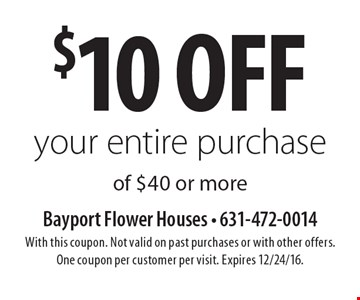 $10 off your entire purchase of $40 or more. With this coupon. Not valid on past purchases or with other offers. One coupon per customer per visit. Expires 12/24/16.