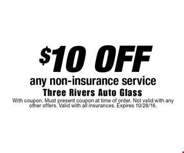 $10 OFF any non-insurance service. With coupon. Must present coupon at time of order. Not valid with any other offers. Valid with all insurances. Expires 10/28/16.
