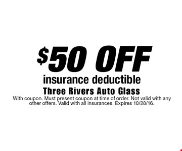 $50 OFF insurance deductible. With coupon. Must present coupon at time of order. Not valid with any other offers. Valid with all insurances. Expires 10/28/16.