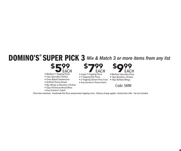 DOMINO'S SUPER PICK 3 $5.99 EACH Mix & Match 3 or more items from any list. Medium 1-Topping Pizza - 12pc Specialty Chicken - Oven Baked Sandwiches - Stuffed Cheesy Bread - 8pc Wings or Boneless Chicken - 32pc Parmesan Bread Bites - Any Domino's Salad. $7.99 EACH Mix & Match 3 or more items from any list - Large 1-Topping Pizza - 1-Topping Pan Pizza - 2-Topping Gluten-Free Crust - Any Domino's Penne Pasta. $9.99 EACH Mix & Match 3 or more items from any list - Medium Specialty Pizza- 14pc Boneless Chicken - 14pc Buffalo WIngs. Code: SMM. Three Item minimum. Handmade Pan Pizza and premium toppings extra.Delivery charge applies. Limited time offer.Tax not included.