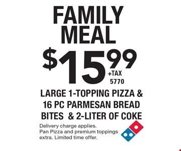 family meal $15.99 + tax large 1-Topping Pizza & 16 pc Parmesan Bread Bites& 2-liter of Coke 5770. Delivery charge applies. Pan Pizza and premium toppings extra. Limited time offer.