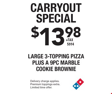 Carryout Special $13.98 +tax Large 3-Topping Pizza plus a 9pc marble cookie brownie 5914. Delivery charge applies. Premium toppings extra. Limited time offer.