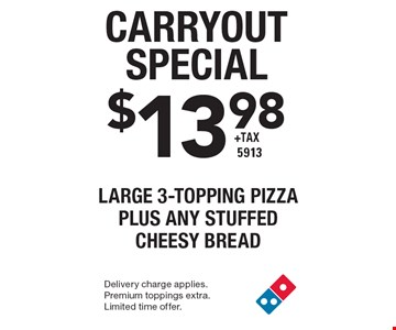 Carryout Special $13.98 +tax Large 3-Topping Pizza plus any stuffed cheesy bread 5913. Delivery charge applies. Premium toppings extra. Limited time offer.
