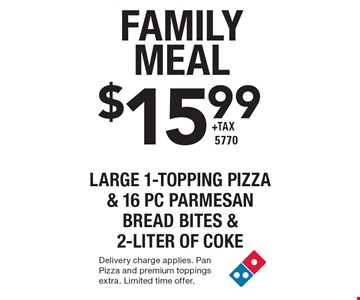 Family Meal $15.99 +tax large 1-Topping Pizza & 16 pc Parmesan Bread Bites & 2-liter of Coke 5770. Delivery charge applies. Pan Pizza and premium toppings extra. Limited time offer.