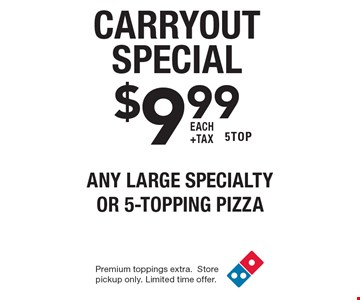 Carryout Special $9.99 each +tax any LARGE specialty or 5-TOPPING PIZZA 5TOP. Premium toppings extra. Store pickup only. Limited time offer.