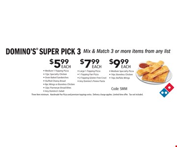 DOMINO'S SUPER PICK 3 $5.99 EACH. Mix & Match 3 or more items from any list - Medium 1-Topping Pizza- 12pc Specialty Chicken- Oven Baked Sandwiches- Stuffed Cheesy Bread- 8pc Wings or Boneless Chicken- 32pc Parmesan Bread Bites- Any Domino's Salad. $7.99 EACH Mix & Match 3 or more items from any list - Large 1-Topping Pizza- 1-Topping Pan Pizza- 2-Topping Gluten-Free Crust- Any Domino's Penne Pasta. $9.99 EACH. Mix & Match 3 or more items from any list - Medium Specialty Pizza- 14pc Boneless Chicken- 14pc Buffalo WIngs. Code: SMM. Three Item minimum. Handmade Pan Pizza and premium toppings extra. Delivery charge applies. Limited time offer. Tax not included.