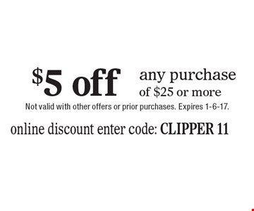 $5 off any purchase of $25 or more. online discount enter code: clipper 11. Not valid with other offers or prior purchases. Expires 1-6-17.