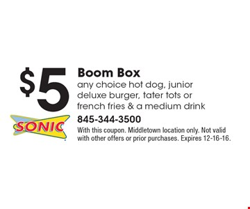 $5 Boom Box. Any choice hot dog, junior deluxe burger, tater tots or french fries & a medium drink. With this coupon. Middletown location only. Not valid with other offers or prior purchases. Expires 12-16-16.