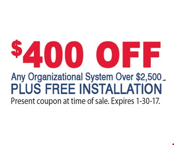 $400 Off Any Organizational System Over $2,500 Plus Free Installation. Present coupon at time of sale. Expires 1-30-17.
