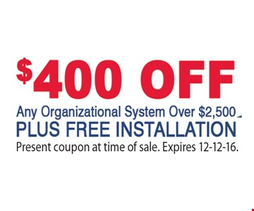 $400 Off Any Organizational System Over $2,500 Plus Free Installation. Present coupon at time of sale. Expires 12-12-16.