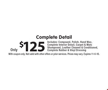 $125 Complete Detail. Includes: Compound, Polish, Hand Wax, Complete Interior Detail, Carpet & Mats Shampooed, Leather Cleaned & Conditioned, Complete Rubber & Vinyl Dressing. With coupon only. Not valid with other offers or prior services. Prices may vary. Expires 11-6-16.