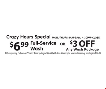Crazy Hours Special - Mon.-Thurs 8am-9am, 4:30pm-Close. $6.99 Full-Service Wash OR $3 OFF Any Wash Package. With coupon only. Excludes our