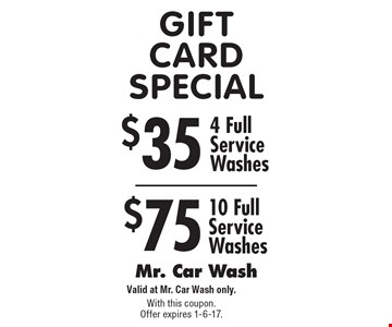 Gift Card Special $75 10 Full Service Washes. $35 4 Full Service Washes. Valid at Mr. Car Wash only. With this coupon. Offer expires 1-6-17.